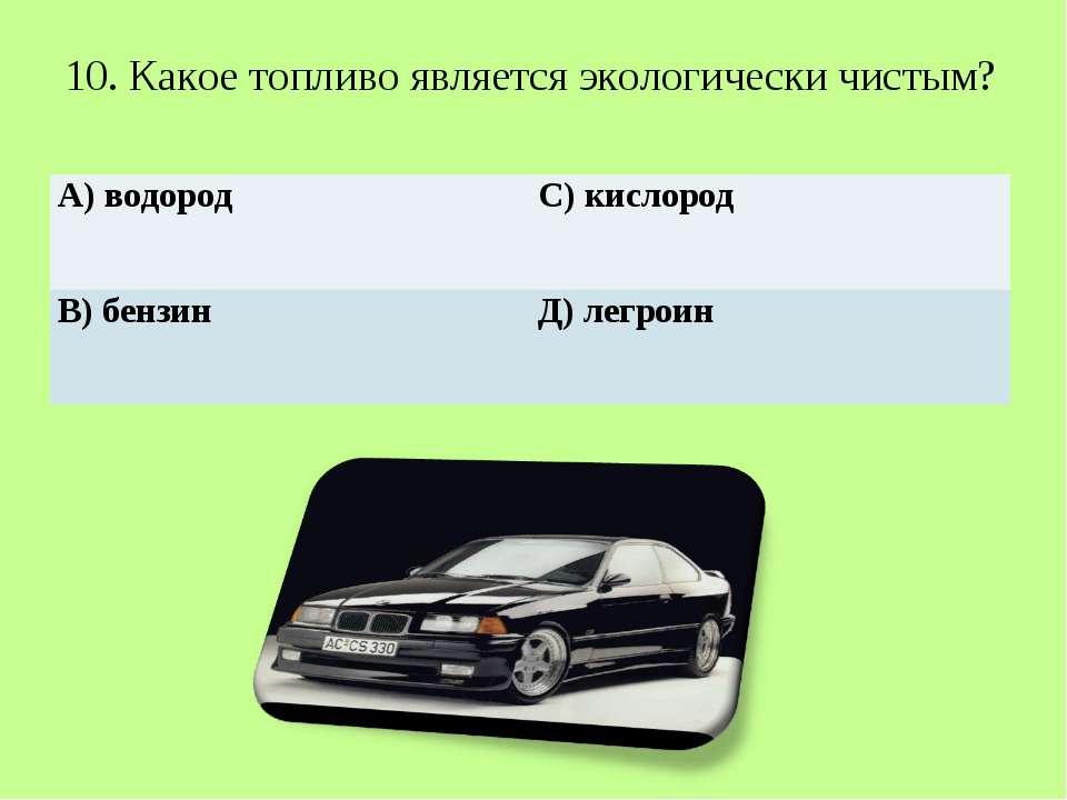 10. Какое топливо является экологически чистым? А) водород С) кислород В) бен...