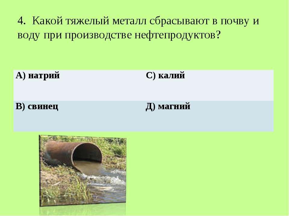 4. Какой тяжелый металл сбрасывают в почву и воду при производстве нефтепроду...