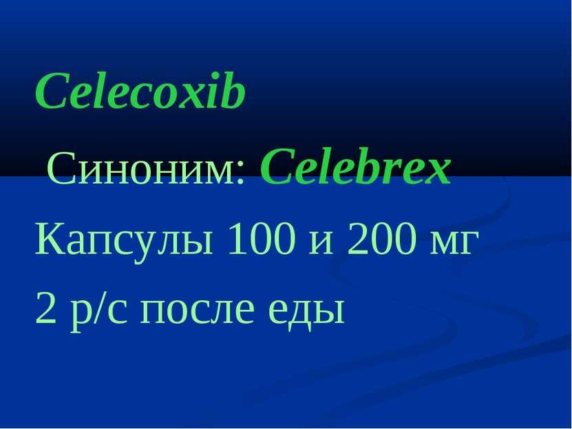Celecoxib Cиноним: Celebrex Капсулы 100 и 200 мг 2 р/с после еды