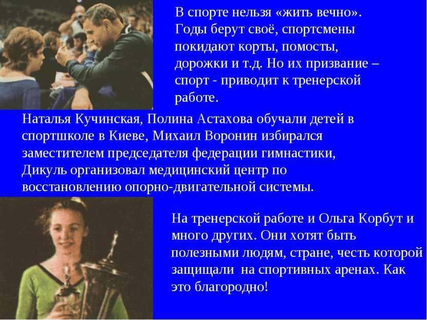 На тренерской работе и Ольга Корбут и много других. Они хотят быть полезными ...