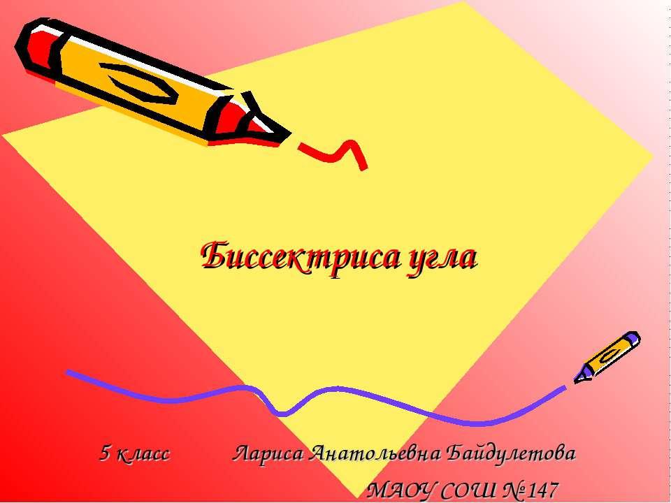 Биссектриса угла 5 класс Лариса Анатольевна Байдулетова МАОУ СОШ № 147