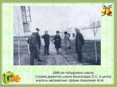 1966 рік побудовано школу. Справа директор школи Виноградов О.С. в центрі вчи...