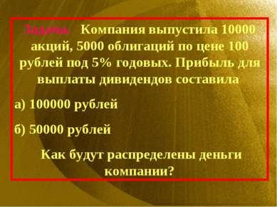Задача. Компания выпустила 10000 акций, 5000 облигаций по цене 100 рублей под...