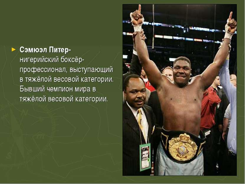 Сэмюэл Питер-нигерийскийбоксёр-профессионал, выступающий в тяжёлой весовой к...