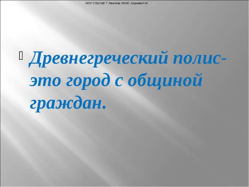 Древнегреческий полис- это город с общиной граждан. МОУ СОШ №3 Г.Лангепас ХМА...