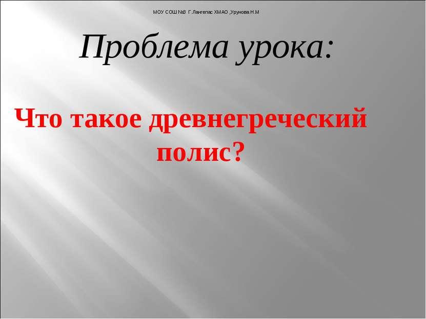 Проблема урока: Что такое древнегреческий полис? МОУ СОШ №3 Г.Лангепас ХМАО ,...