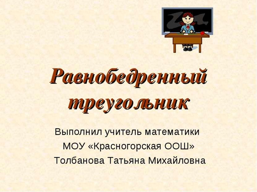 Равнобедренный треугольник Выполнил учитель математики МОУ «Красногорская ООШ...