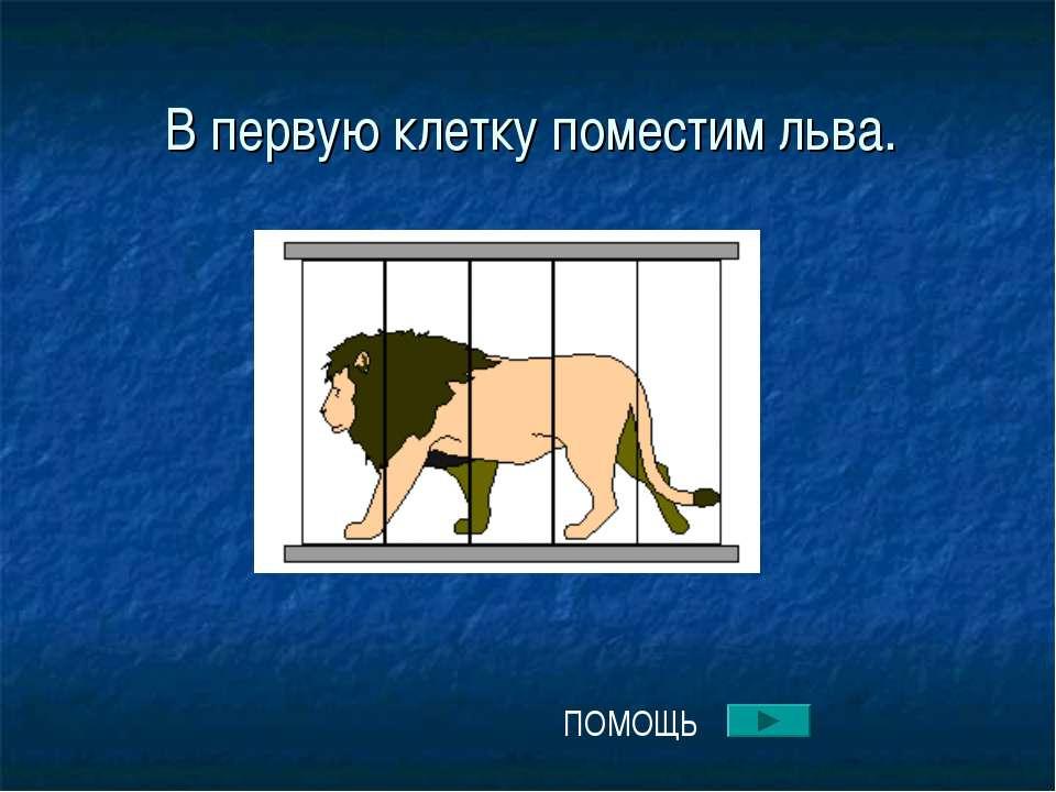 В первую клетку поместим льва. ПОМОЩЬ