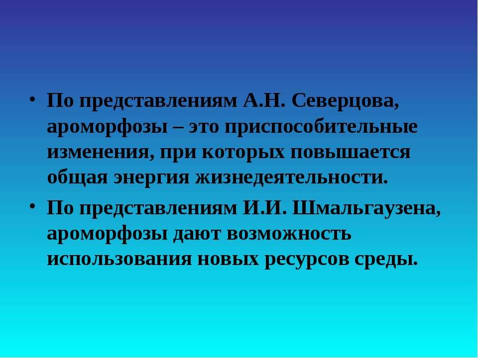 По представлениям А.Н. Северцова, ароморфозы – это приспособительные изменени...