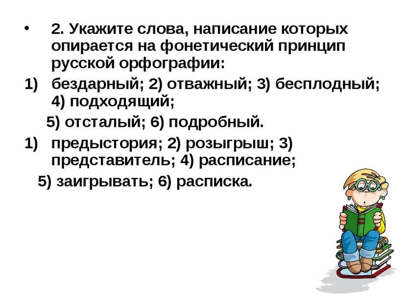 2. Укажите слова, написание которых опирается на фонетический принцип русской...