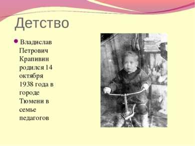 Детство Владислав Петрович Крапивин родился 14 октября 1938 года в городе Тюм...