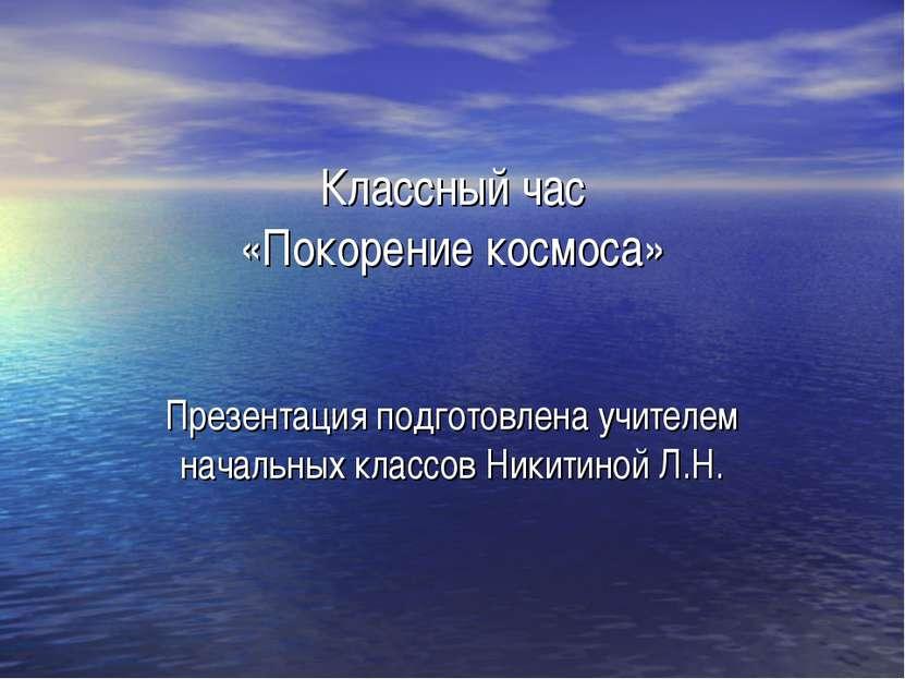 Классный час «Покорение космоса» Презентация подготовлена учителем начальных ...