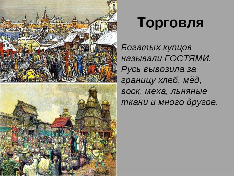 Торговля Богатых купцов называли ГОСТЯМИ. Русь вывозила за границу хлеб, мёд,...
