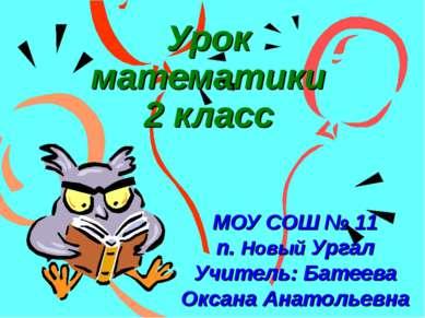 Урок математики 2 класс МОУ СОШ № 11 п. Новый Ургал Учитель: Батеева Оксана А...