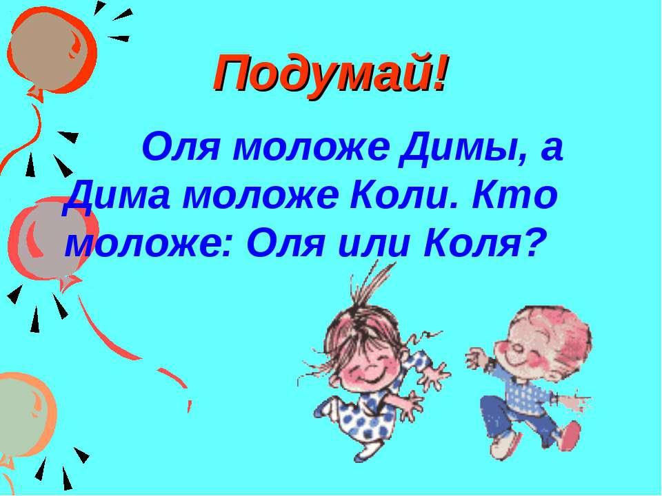 Подумай! Оля моложе Димы, а Дима моложе Коли. Кто моложе: Оля или Коля?