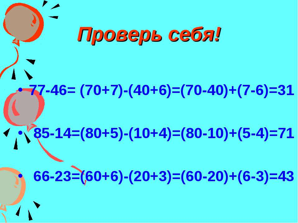 Проверь себя! 77-46= (70+7)-(40+6)=(70-40)+(7-6)=31 85-14=(80+5)-(10+4)=(80-1...