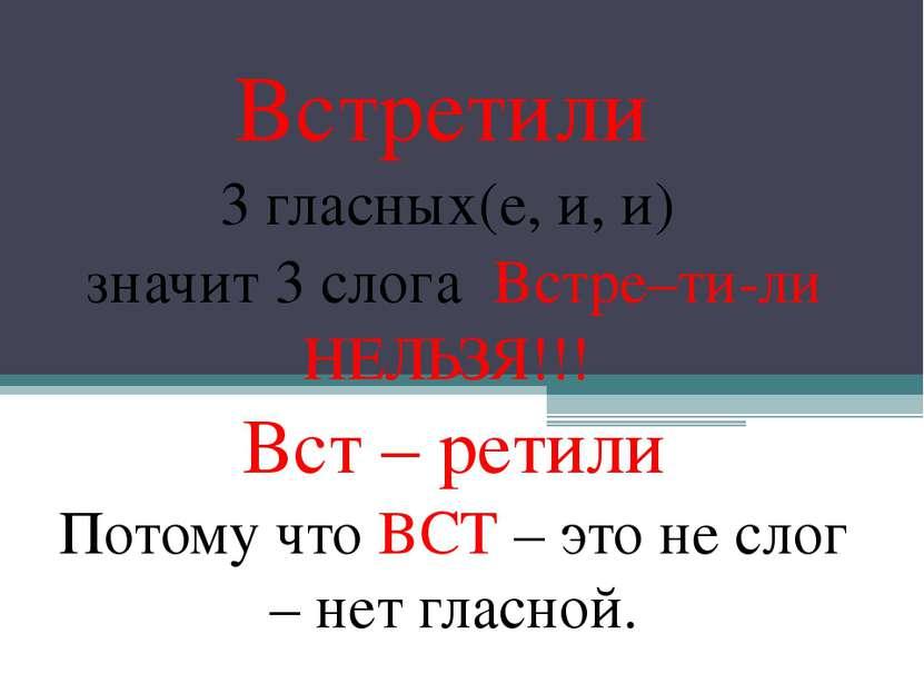 Встретили 3 гласных(е, и, и) значит 3 слога Встре–ти-ли НЕЛЬЗЯ!!! Вст – ретил...