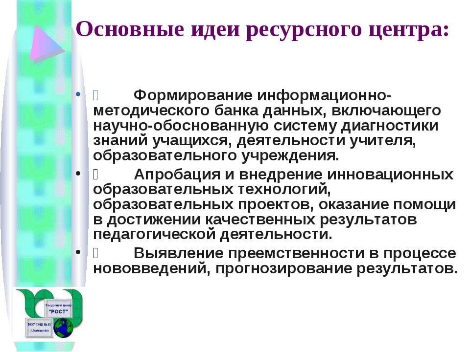 Основные идеи ресурсного центра:  Формирование информационно-методичес...