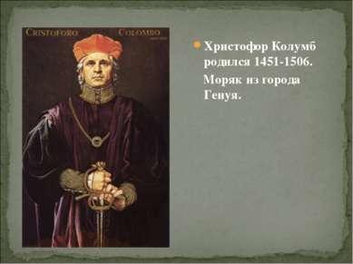 Христофор Колумб родился 1451-1506. Моряк из города Генуя.