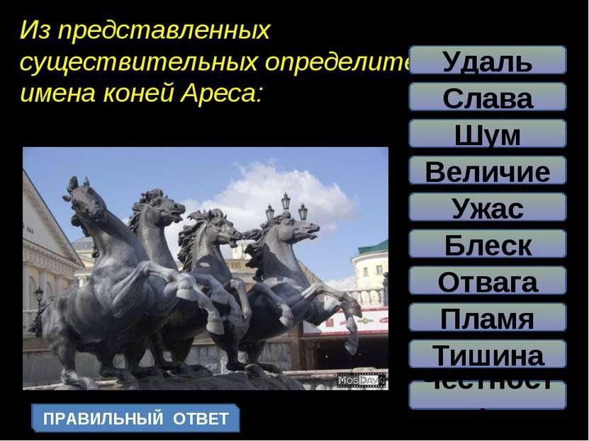 Из представленных существительных определите имена коней Ареса: Блеск Пламя У...