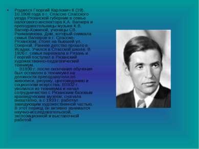 Родился Георгий Карлович 6 (19). 10.1908 года в г. Спасске Спасского уезда Ря...