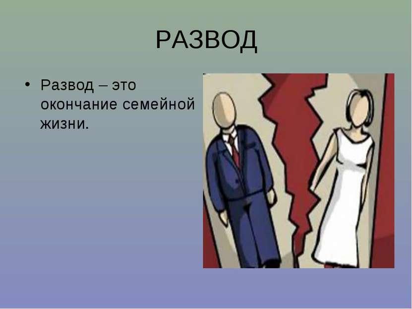 РАЗВОД Развод – это окончание семейной жизни.