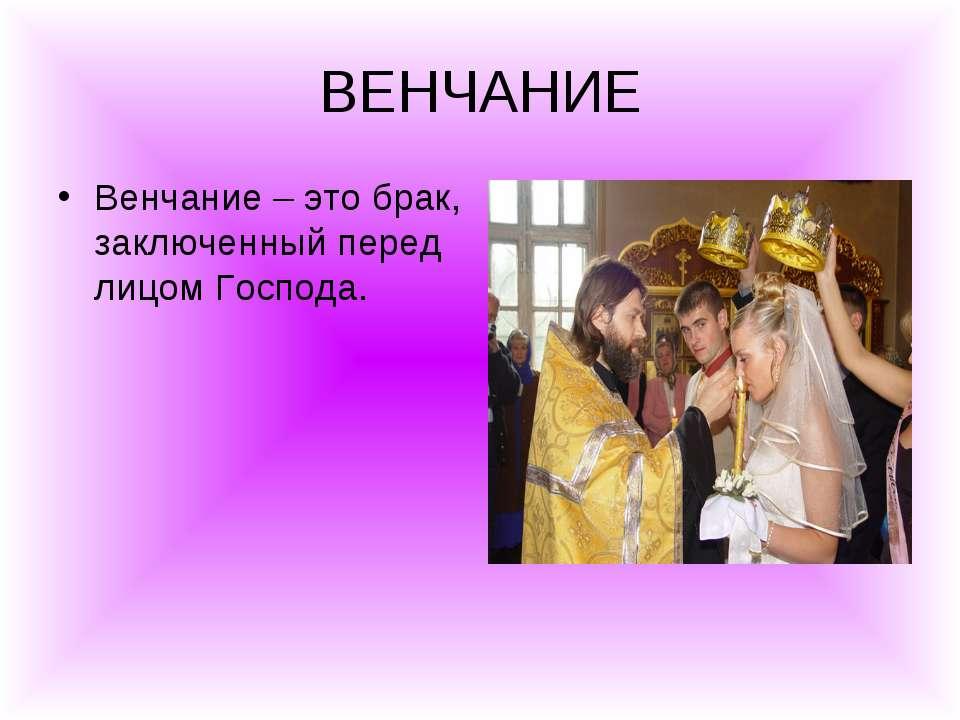 ВЕНЧАНИЕ Венчание – это брак, заключенный перед лицом Господа.