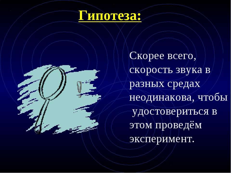 Гипотеза: Скорее всего, скорость звука в разных средах неодинакова, чтобы удо...