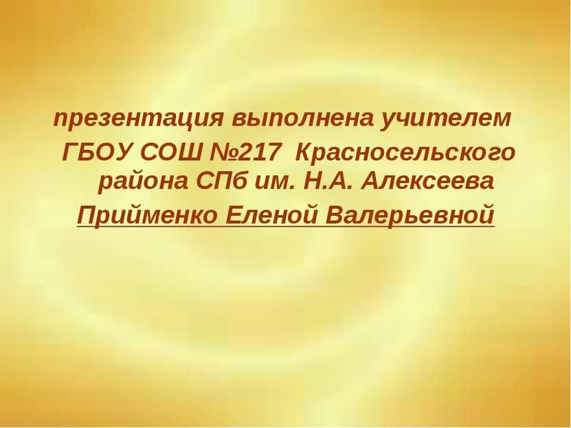 презентация выполнена учителем ГБОУ СОШ №217 Красносельского района СПб им. Н...