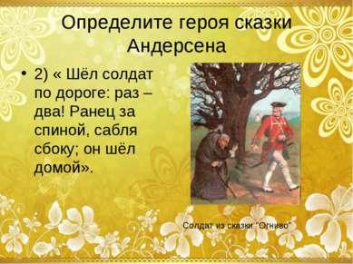Определите героя сказки Андерсена 2) « Шёл солдат по дороге: раз – два! Ранец...