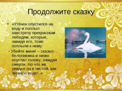 Продолжите сказку «Утёнок опустился на воду и поплыл навстречу прекрасным леб...