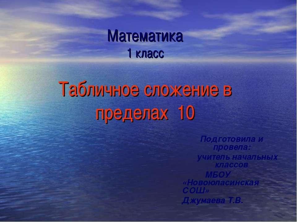 Математика 1 класс Табличное сложение в пределах 10 Подготовила и провела: уч...