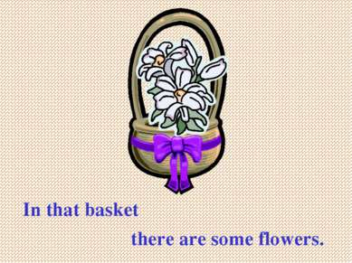 In that basket there are some flowers.