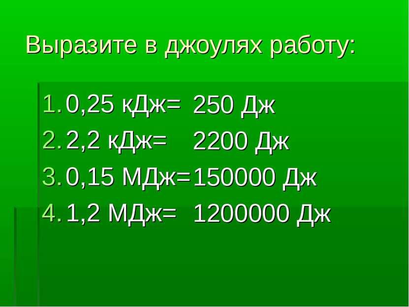 Выразите в джоулях работу: 0,25 кДж= 2,2 кДж= 0,15 МДж= 1,2 МДж= 250 Дж 2200 ...