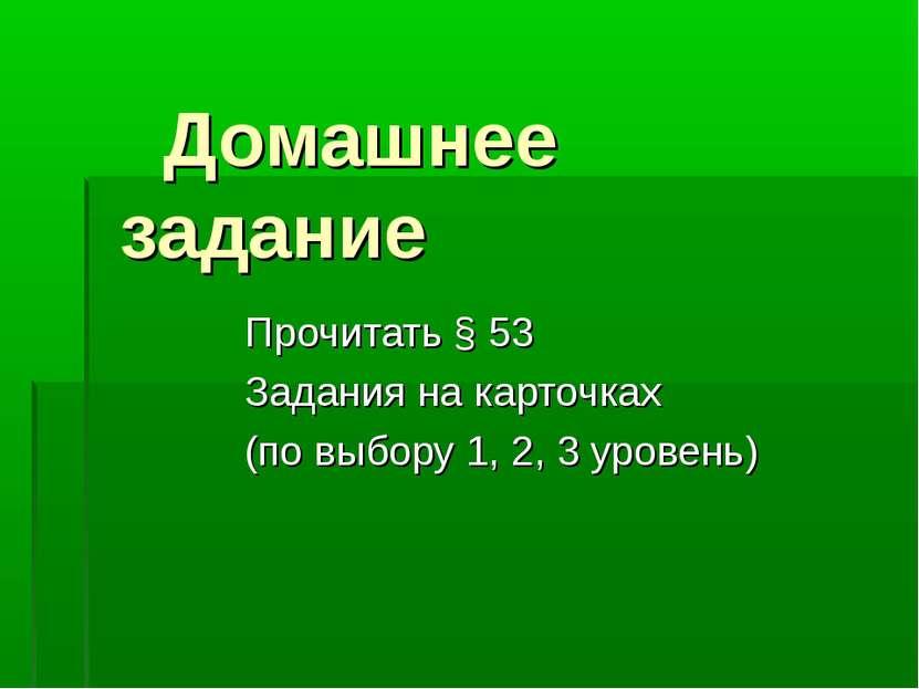 Домашнее задание Прочитать § 53 Задания на карточках (по выбору 1, 2, 3 уровень)