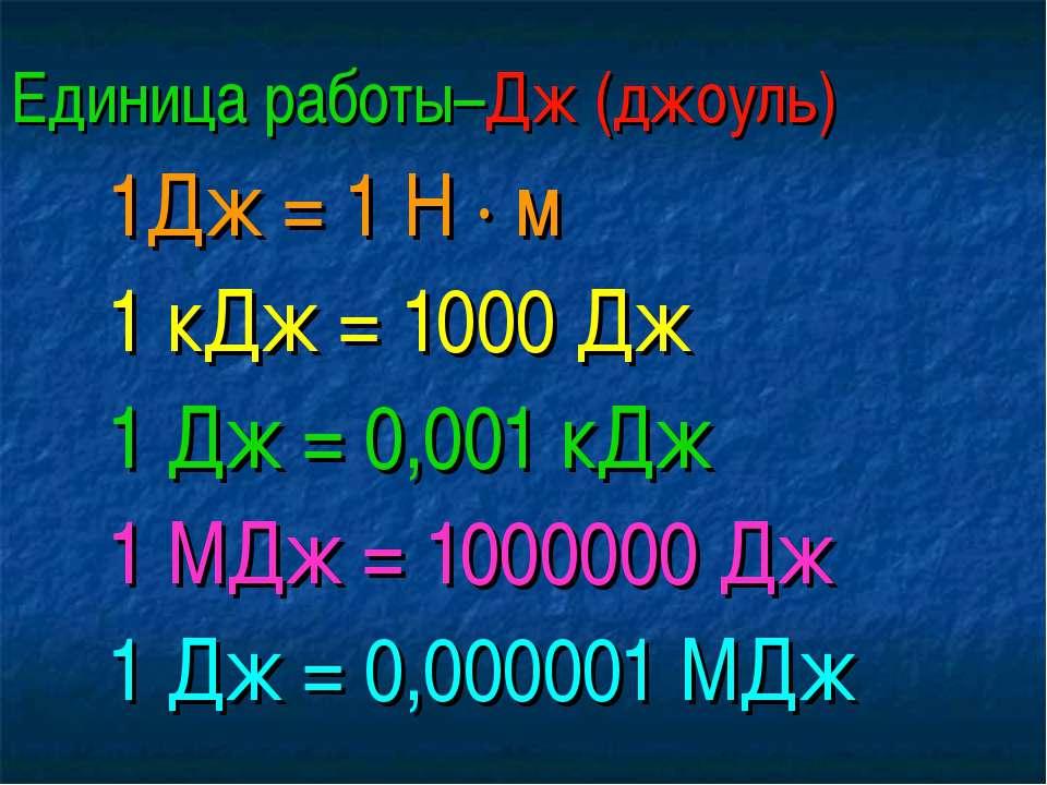 Единица работы–Дж (джоуль) 1Дж = 1 Н · м 1 кДж = 1000 Дж 1 Дж = 0,001 кДж 1 М...