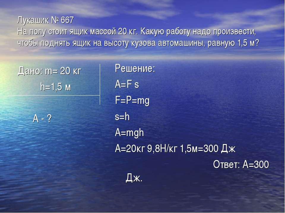 Лукашик № 667 На полу стоит ящик массой 20 кг. Какую работу надо произвести, ...