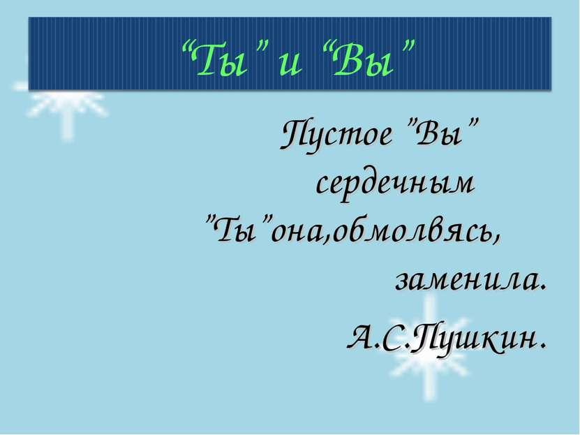 """Пустое """"Вы"""" сердечным """"Ты""""она,обмолвясь, заменила. А.С.Пушкин."""