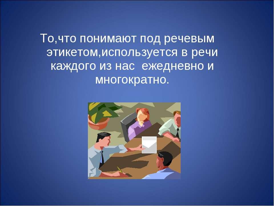 То,что понимают под речевым этикетом,используется в речи каждого из нас ежедн...