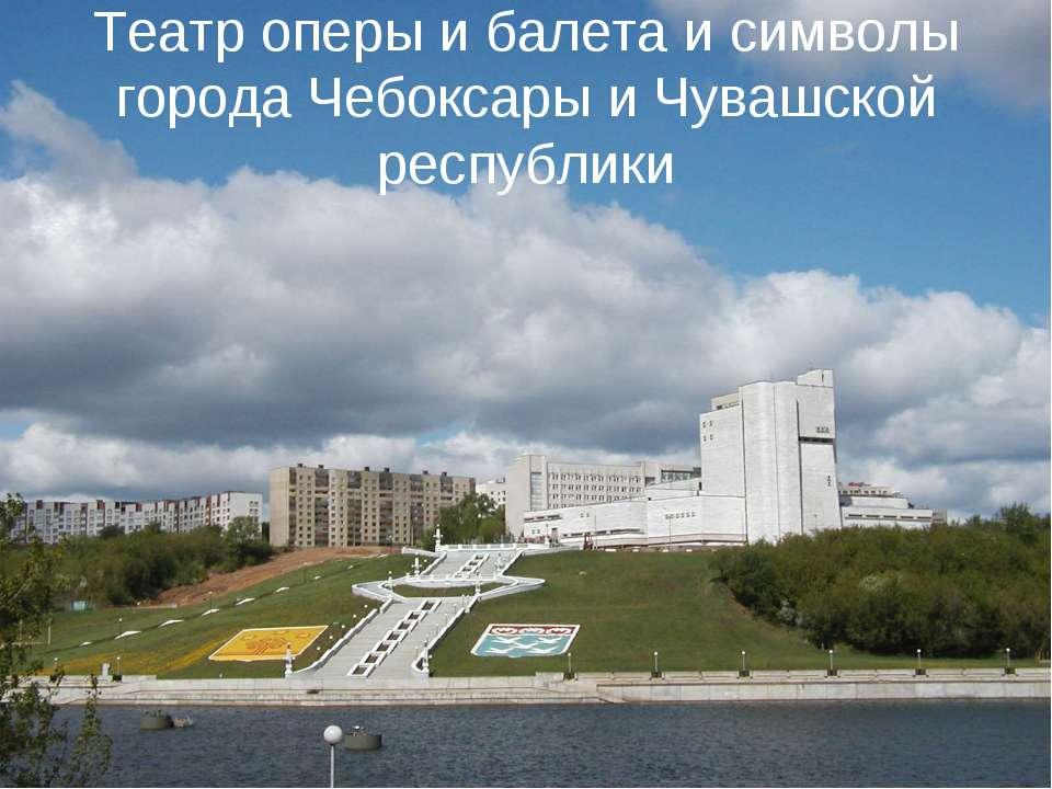 Театр оперы и балета и символы города Чебоксары и Чувашской республики