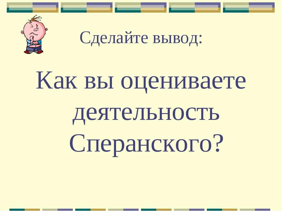 Сделайте вывод: Как вы оцениваете деятельность Сперанского?