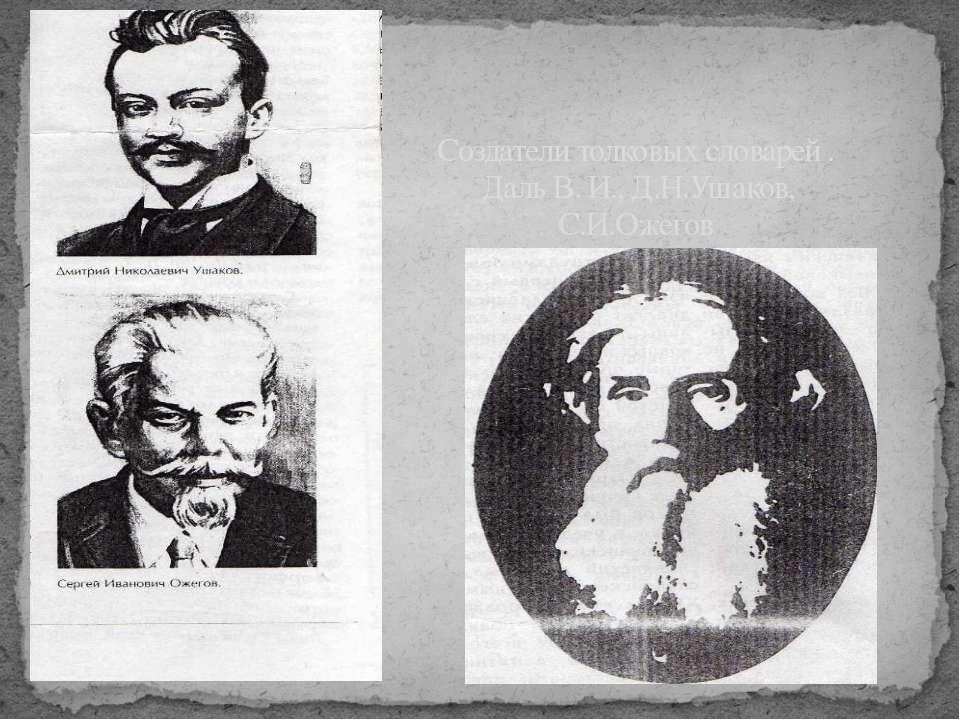 Создатели толковых словарей . Даль В. И., Д.Н.Ушаков, С.И.Ожегов