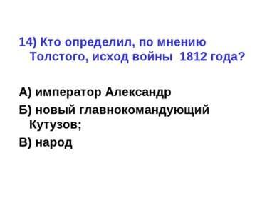 14) Кто определил, по мнению Толстого, исход войны 1812 года? А) император Ал...