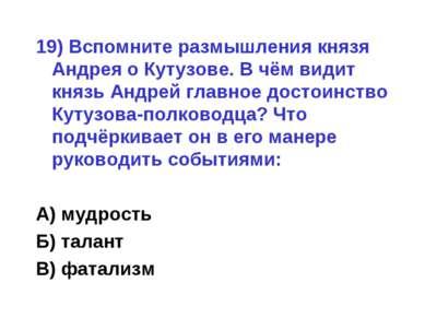 19) Вспомните размышления князя Андрея о Кутузове. В чём видит князь Андрей г...