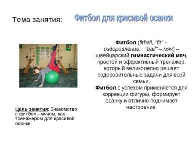 Тема занятия: Цель занятия: Знакомство с фитбол - мячом, как тренажером для к...
