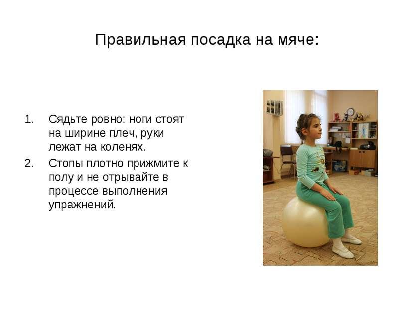 Правильная посадка на мяче: Сядьте ровно: ноги стоят на ширине плеч, руки леж...