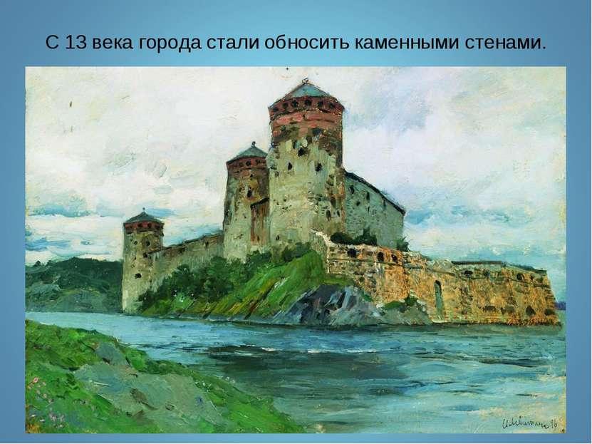 С 13 века города стали обносить каменными стенами.