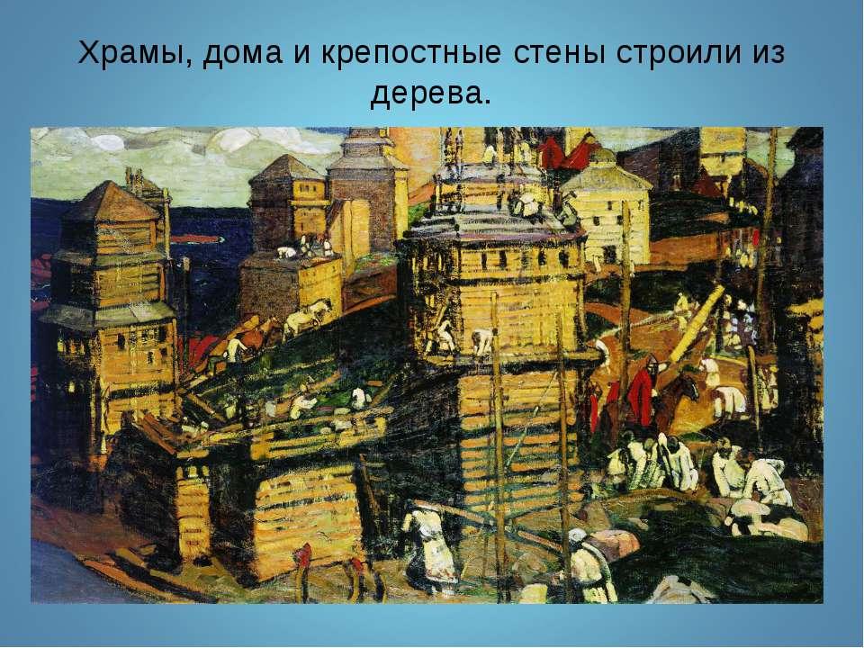 Храмы, дома и крепостные стены строили из дерева.