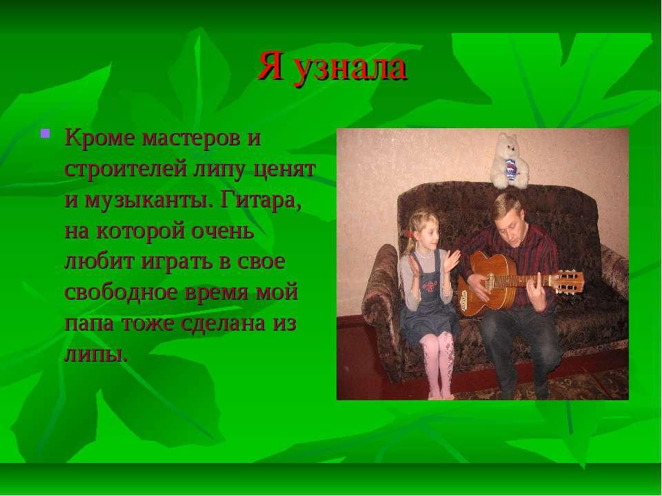 Я узнала Кроме мастеров и строителей липу ценят и музыканты. Гитара, на котор...