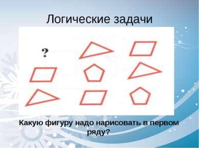 Логические задачи Какую фигуру надо нарисовать в первом ряду?